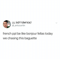 Be Like, Today, and Relatable: LIL BOTTOMTEXT  @_ericcurtin  french ppl be like bonjour fellas today  we chasing this baguette how do you say rise and grind in french?? (via: @ecurt23)