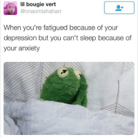 Memes, Anxiety, and 🤖: lil bougie vert  Cannaomishaharr  When you're fatigued because of your  depression but you can't sleep because of  your anxiety { funnytumblr textposts funnytextpost tumblr funnytumblrpost tumblrfunny followme tumblrfunny textpost tumblrpost haha}