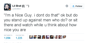 """Watch, Nice, and How: Lil Brat UL)  @lilkittten  Follow  """"i'm a Nice Guy. i dont do that"""" ok but do  you stand up against men who do? or sit  there and watch while u think about how  nice you are  RETWEETS  FAVORITES  1,094 1,225"""