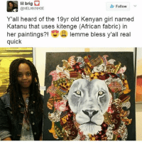 your TL has never looked so good🙌🏾🇰🇪 @mellow_bones: lil brig O  Follow  @MELANINHOE  Y'all heard of the 19yr old Kenyan girl named  Katanu that uses kitenge (African fabric) in  her paintings  lemme bless y'all real  quick your TL has never looked so good🙌🏾🇰🇪 @mellow_bones