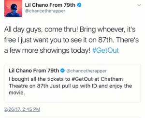 Facebook, Free, and Movie: Lil Chano From 79th  @chancetherapper  3  All day guys, come thru! Bring whoever, it's  free I just want you to see it on 87th. There's  a few more showings today! #GetOut  Lil Chano From 79th @chancetherapper  I bought all the tickets to #GetOut at Chatham  Theatre on 87th Just pull up with ID and enjoy the  movie.  2/26/17 2:45 PM Chance is just a wholesome rapper | https://goo.gl/i7OmJs - Join my facebook page