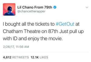 Target, Tumblr, and Blog: Lil Chano From 79th  @chancetherapper  3  I bought all the tickets to #GetOut at  Chatham Theatre on 87th Just pull up  with ID and enjoy the movie  2/26/17, 11:56 AM  4,612 RETWEETS 12.1K LIKES gordacrybaby:  WHAT