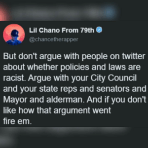 Voter apathy keeps us from having a chance: Lil Chano From 79th  @chancetherapper  But don't argue with people on twitter  about whether policies and laws are  racist. Argue with your City Council  and your state reps and senators and  Mayor and alderman. And if you don't  like how that argument went  fire em Voter apathy keeps us from having a chance