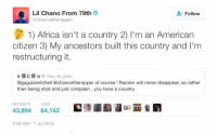 Africa, Blackpeopletwitter, and Racism: Lil Chano From 79th  @chancetherapper  Follow  1) Africa isn't a country 2) I'm an American  citizen 3) My ancestors built this country and I'm  restructuring it.  o o hiru to yoru  @gagulamitchell @chancetherapper of course ! Racism will never disappear, so rather  than being shot and just complain, you have a country  RETWEETS  LIKES  C, Rain溺  43,894 64,162  7:58 AM-7 Jul 2016 <p>Chance doesn&rsquo;t haven&rsquo;t time to deal with idiots (via /r/BlackPeopleTwitter)</p>