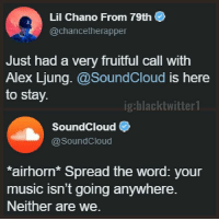 update: Lil Chano From 79th  @chancetherapper  Just had a very fruitful call with  Alex Ljung.@SoundCloud is here  to stay.  ig:blacktwitter 1  SoundCloud  @SoundCloud  airhorn Spread the word: your  music isn't going anywhere.  Neither are we. update