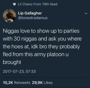 Ass, Hoes, and Love: Lil Chano From 79th liked  Lip Gallagher  @tonestradamus  Niggas love to show up to parties  with 30 niggas and ask you where  the hoes at, idk bro they probably  fled from this army platoon u  brought  2017-07-23, 07:33  10,2K Retweets 29,9K Likes Rt y'all ask where them hoes at? They hiding from your ugly ass😭