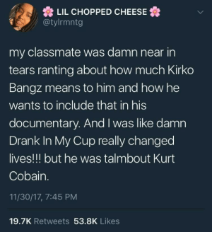 Kurt Cobain, Bangz, and How: LIL CHOPPED CHEESE  @tylrmntg  my classmate was damn near in  tears ranting about how much Kirko  Bangz means to him and how he  wants to include that in his  documentary. And I was like damn  Drank In My Cup really changed  lives!!! but he was talmbout Kurt  Cobain.  11/30/17, 7:45 PM  19.7K Retweets 53.8K Likes Kirko Bangz