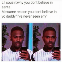 """believe in santa: Lil cousin why you dont believe in  Santa  Me same reason you dont believe in  yo daddy """"I've never seen em"""""""