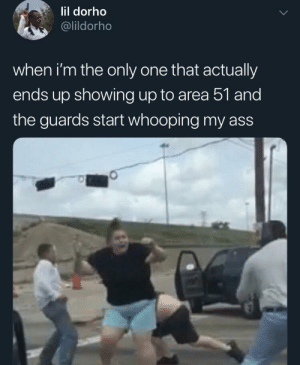 meirl: lil dorho  @lildorho  when i'm the only one that actually  ends up showing up to area 51 and  the guards start whooping my ass meirl