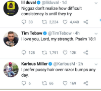 Blackpeopletwitter, Funny, and Lil Duval: lil duval @lilduval 1d  Niggaz don't realize how difficult  consistency is until they try  Added Me  33 t0 2,224  4440  Tim Tebow@TimTebow 4h  I love you, Lord, my strength. Psalm 18:1  THIS IS  THEDAY  128 t 1,791 12K  Karlous Miller@KarlousM - 2h  I prefer pussy hair over razor bumps any  day  6 t 66 169