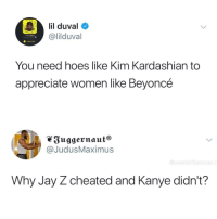 Beyonce, Blackpeopletwitter, and Hoes: lil duval  @lilduval  Added Me  You need hoes like Kim Kardashian to  appreciate women like Beyoncé  Suggernaut®  @JudusMaximus  an  Why Jay Z cheated and Kanye didn't? <p>Whisper: He hasn't been caught (via /r/BlackPeopleTwitter)</p>