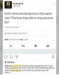 "Lil Duval, Shut Up, and Videos: lil duval  @lilduval  Don't chris and Soulja live in the same  city? The fuck they still on they phones  for?  1/3/17, 10:06 AM  III VIEW TWEET ACTIVITY  353  RETWEETS 313  LIKES  708 likes  liiduval  And they been saying they ain't ""gon  keep going back and forth"" but done they both done post 6  videos let me shut up and just enjoy the  show Lil Duval has a point 😂 https://t.co/2haSP9bzHr"