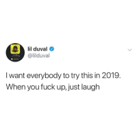 Lil Duval, Fuck, and Hood: lil duval  @lilduval  I want everybody to try this in 2019.  When you fuck up, just laugh Seems simple enough..😅