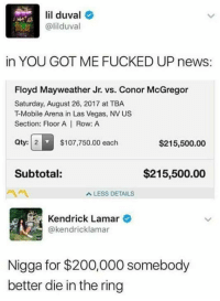 Bailey Jay, Conor McGregor, and Floyd Mayweather: lil duval  @lilduval  in YOU GOT ME FUCKED UP news:  Floyd Mayweather Jr. vs. Conor McGregor  Saturday, August 26, 2017 at TBA  T-Mobile Arena in Las Vegas, NV US  Section: Floor A | Row: A  Qty: 2  $107,750.00 each  $215,500.00  Subtotal:  $215,500.00  A LESS DETAILS  Kendrick Lamar  @kendricklamar  Nigga for $200,000 somebody  better die in the ring https://soundcloud.com/astroblk/emotionally-drained