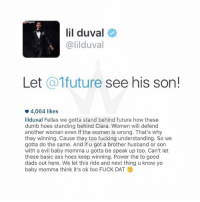 Ass, Baby, It's Cold Outside, and Ciara: lil duval  @lilduval  Let  a 1future  see his son!  o 4,064 likes  liiduval Fellas we gotta stand behind future how these  dumb hoes standing behind Ciara. Women will defend  another woman even if the women is wrong. That's why  they winning. Cause they too fucking understanding. So we  gotta do the same. And if u got a brother husband or son  with a evil baby momma u gotta be speak up too. Can't let  these basic ass hoes keep winning. Power the to good  dads out here. We let this ride and next thing u know yo  baby momma think it's ok too FUCK DAT S Lil Duval stands up for Future.