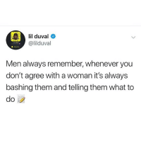 Lil Duval, Memes, and 🤖: lil duval  @lilduval  Men always remember, whenever you  don't agree with a woman it's always  bashing them and telling them what to staywoke