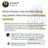 America, Community, and Life: lil duval  @lilduval  Nicole Simpson was outchea hosting  orgy parties while she was married  BALLER  lilduval I don't know too many men that's not gon snap if  they found out they wife was community pussy. Nicole was a  full fledge whore outchea. And then he's on here really  explaining how he killed them and laughing 부부e  only in America  loumus_75 Freak or not nobody deserves to  killed for a certain lifestyle. If you can't handle  a situation then you move on. O.J. cleary had  the means to move on, change his life  lilduval # @loumus.75 didn't nobody say  she deserved to die Ballerific Comment Creepin 🌾👀🌾 lilduval commentcreepin