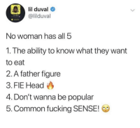 Blackpeopletwitter, Fucking, and Funny: lil duval  @lilduval  No woman has all 5  1. The ability to know what they want  to eat  2. A father figure  3. FIE Head  4. Don't wanna be popular  5. Common fucking SENSE!