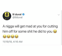 Be Like, Lil Duval, and Shit: lil duval  @lilduval  O Added M  A nigga will get mad at you for cutting  him off for some shit he did to you  11/19/18, 4:16 AM It really be like this 🤨😂 https://t.co/Dd7p6ZxNNW