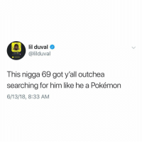 Lil Duval, Pokemon, and Lying: lil duval  @lilduval  O Added Me  This nigga 69 got y'all outchea  searching for him like he a Pokémon  6/13/18, 8:33 AM Lil Duval ain't lying though! 😩💯 @LilDuval https://t.co/EPxvq1l6Nf