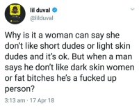 Blackpeopletwitter, Funny, and Lil Duval: lil duval  @lilduval  O Added Me  Why is it a woman can say she  don't like short dudes or light skin  dudes and it's ok. But when a man  says he don't like dark skin women  or fat bitches he's a fucked up  person?  3:13 am 17 Apr 18