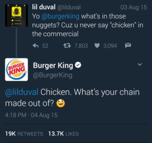 """🔥🔥 My man, you just got charbroiled 🔥🔥: lil duval @lilduval  Yo @burgerking what's in those  03 Aug 15  Added Me  5uggets? Cuz u never say """"chicken"""" in  Add Friends  the commercial  52  7,803  3,094  BURGER  KING  Burger King  @BurgerKing  @lilduval Chicken. What's your chain  made out of?e  4:18 PM 04 Aug 15  19K RETWEETS 13.7K LIKES 🔥🔥 My man, you just got charbroiled 🔥🔥"""