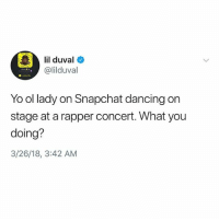 "Dancing, Lil Duval, and Memes: lil duval  @lilduval  Yo ol lady on Snapchat dancing on  stage at a rapper concert. What you  doing?  3/26/18, 3:42 AM ""Did you go back stage? """