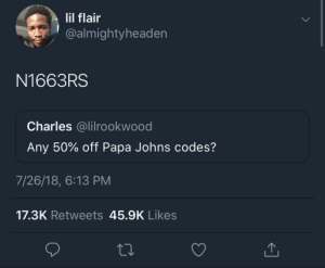 Papa Johns, Papa, and All: lil flair  @almightyheaden  N1663RS  Charles @lilrookwood  Any 50% off Papa Johns codes?  7/26/18, 6:13 PM  17.3K Retweets 45.9K Likes Papa johns going all out this year