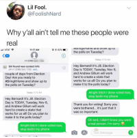 Bitch, Memes, and Phone: Lil Fool  @FoolishNard  Why y all ain't tell me these people were  real  #bringiu one ana snow up LO  the polls on Tuesday?  AT&T  11:17 AM  96  Today 11:13 AM  +1 (239)  Hey Bernard! It's Jill. Election  Day is TODAY, Tuesday, Nov 6,  and Andrew Gillum will work  hard to create a state that  works for us all! Do you plan to  make it to the polls today?  19  Siri found new contact info  Jill +1 (239)  couple of days from Election  Day! Are you ready to  #BringitHome and show up to  the polls on Tuesday?  Alright bitch I done voted now  stop textin my phone  Today 11:13 AM  Hey Bernard! It's Jill. Election  Day is TODAY, Tuesday, Nov 6,  and Andrew Gillum will work  hard to create a state that  works for us all! Do you plan to  make it to the polls today?  Thank you for voting! Sorry you  were bothered... it's just that it  was so important.  Oh lord, I didn't know you were  a real person. I'm sorry  Alright bitch I done voted novw  stop textin my phone  Text Message Post 1509: oh lord 🥗