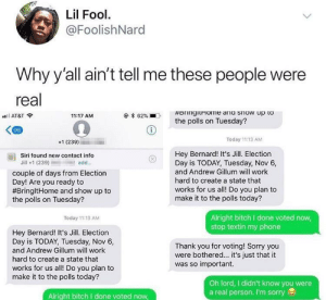 Bitch, Dank, and Memes: Lil Fool  @FoolishNard  Why y'all ain't tell me these people were  real  AT&T  11:17 AM  * 62%  .  the polls on Tuesday?  96  +1 (239)  Today 11:13 AM  Hey Bernard! It's Jill. Election  Day is TODAY, Tuesday, Nov 6,  and Andrew Gillum will work  hard to create a state that  works for us all! Do you plan to  make it to the polls today?  as)  Siri found new contact info  Jill +1 (239)add..  couple of days from Election  Day! Are you ready to  #BringitHome and show up to  the polls on Tuesday?  Alright bitch I done voted now  stop textin my phone  Today 11:13 AM  Hey Bernard! It's Jill. Election  Day is TODAY, Tuesday, Nov 6,  and Andrew Gillum will work  hard to create a state that  works for us all! Do you plan to  make it to the polls today?  Thank you for voting! Sorry you  were bothered... it's just that it  was so important.  Oh lord, I didn't know you were  a real person. I'm sorry  Alright bitch I done voted now Jill just trying to do her job by flyoverthemooon MORE MEMES