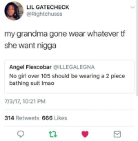 DeMarcus Cousins, Grandma, and Respect: LIL GATECHECK  @Rightchusss  my grandma gone wear whatever tf  she want nigga  Angel Flexcobar @ILLEGALEGNA  No girl over 105 should be wearing a 2 piece  bathing suit Imao  7/3/17, 10:21 PM  314 Retweets 666 Likes Respect your elders