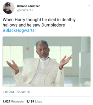 You thought it was over?: lil hand sanitizer  @scuba718  When Harry thought he died in deathly  hallows and he saw Dumbledore  #BlackHogwarts  2:08 AM 12 Jan 18  1,027 Retweets 3,139 Likes You thought it was over?