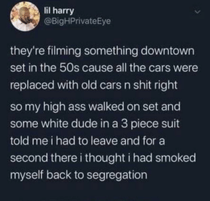 Smoked: lil harry  @BigHPrivateEye  they're filming something downtown  set in the 50s cause all the cars were  replaced with old cars n shit right  so my high ass walked on set and  some white dude in a 3 piece suit  told me i had to leave and for a  second there i thought i had smoked  myself back to segregation