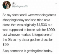 Definitely, Memes, and Shopping: Lil J  @josiegrace13  So my sister and I were wedding dress  shopping today and she tried on a  dress that was originally $1,500 but  was supposed to be on sale for $999,  but whoever marked it forgot one of  the 9's so my sister got her dress for  $99  Also, someone is getting fired today. Somebody is definitely getting fired for this one 😭