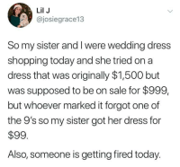 Definitely, Shopping, and Dress: Lil J  @josiegrace13  So my sister and I were wedding dress  shopping today and she tried on a  dress that was originally $1,500 but  was supposed to be on sale for $999,  but whoever marked it forgot one of  the 9's so my sister got her dress for  $99  Also, someone is getting fired today. Someone definitely got fired