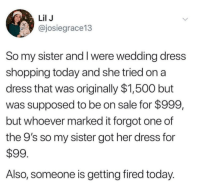 I need that luck in my life rn: Lil J  @josiegrace13  So my sister and I were wedding dress  shopping today and she tried on a  dress that was originally $1,500 but  was supposed to be on sale for $999,  but whoever marked it forgot one of  the 9's so my sister got her dress for  $99  Also, someone is getting fired today. I need that luck in my life rn