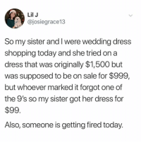 how do i become this blessed??? (@josiegrace13 on Twitter): Lil J  @josiegrace13  So my sister and I were wedding dress  shopping today and she tried on a  dress that was originally $1,500 but  was supposed to be on sale for $999,  but whoever marked it forgot one of  the 9's so my sister got her dress for  $99  Also, someone is getting fired today how do i become this blessed??? (@josiegrace13 on Twitter)