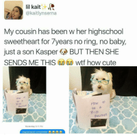 yes x10: lil kait  kaitlyn serna  My cousin has been w her highschool  sweetheart for 7years no ring, no baby,  just a son Kasper  BUT THEN SHE  SENDS ME THIS  G wtf how cute  How to  a  How to  be  Bie1  BROTHER  be a  B BROTHER  Yesterday 5:11 PM yes x10