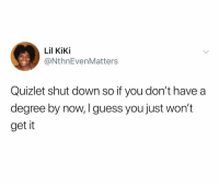 Fuck, Guess, and Quizlet: Lil KiKi  @NthnEvenMatters  Quizlet shut down so if you don't have a  degree by now, I guess you just won't  get it Who the FUCK is responsible