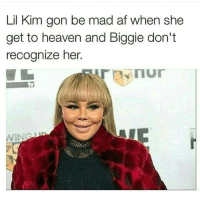 Lol: Lil Kim gon be mad af when she  get to heaven and Biggie don't  recognize her Lol