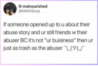 """malnourished: lil malnourished  @MethSoup  If someone opened up to u about their  abuse story and ur still friends w their  abuser BC it's not """"ur buisiness"""" then ur  just as trash as the abuser-L(Y)/"""
