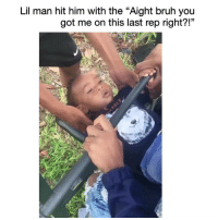 "Bruh, Funny, and Lmao: Lil man hit him with the ""Aight bruh you  got me on this last rep right?!""  13 Lmao wildin 😂💀"