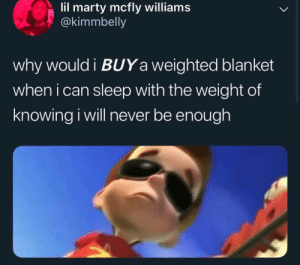 Marty McFly, Never, and Sleep: lil marty mcfly williams  @kimmbelly  why would i BUYa weighted blanket  when i can sleep with the weight of  knowing i will never be enough