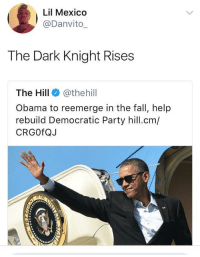 Blackpeopletwitter, Fall, and Obama: Lil Mexico  @Danvito  The Dark Knight Rises  The Hill @thehill  Obama to reemerge in the fall, help  rebuild Democratic Party hill.cm/  CRGOfQJ <p>The Hero we need (via /r/BlackPeopleTwitter)</p>