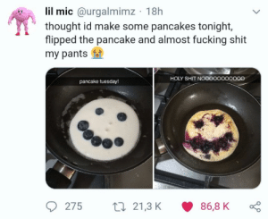 Fucking, Shit, and Thought: lil mic @urgalmimz 18h  thought id make some pancakes tonight,  flipped the pancake and almost fucking shit  my pants  HOLY SHIT NOoOoooO000O  pancake tuesday!  275 t21,3 K 86,8 KD Pancakes
