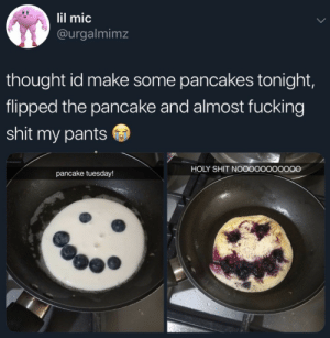 Fucking, Shit, and Thought: lil mic  @urgalmimz  thought id make some pancakes tonight,  flipped the pancake and almost fucking  shit my pants  HOLY SHIT NOOOOOOOOOOO  pancake tuesday!