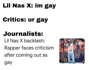 Nas, News, and Criticism: Lil Nas X: im gay  Critics: ur gay  Journalists:  Lil Nas X backlash:  Rapper faces criticism  after coming out as  gay How news works