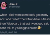 "They got Fortnite at the Pearly Gates?: Lil Nas )X  @NasMarai  when i die i want somebody get on my  acct and tweet ""the wifi up here is trash  then ""disregard that last tweet god said  can't talk to y'all niggas no mo""  6/14/18, 4:03 PM They got Fortnite at the Pearly Gates?"