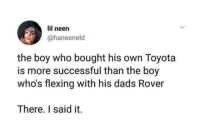 Girls, Toyota, and Baby: lil neen  @haneeneld  the boy who bought his own Toyota  is more successful than the boy  who's flexing with his dads Rover  There. I said it. But girls will still sing, so baby pull me closer on the backseat of your rover