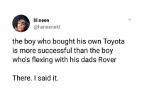 Girls, Toyota, and Baby: lil neen  @haneenelod  the boy who bought his own Toyota  is more successful than the boy  who's flexing with his dads Rover  There. I said it. But girls will still sing, so baby pull me closer on the backseat of your Rover